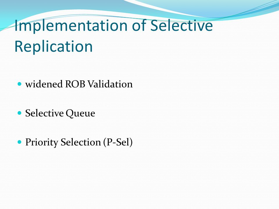 Implementation of Selective Replication widened ROB Validation Selective Queue Priority Selection (P-Sel)