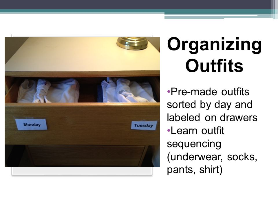 Organizing Outfits Pre-made outfits sorted by day and labeled on drawers Learn outfit sequencing (underwear, socks, pants, shirt)