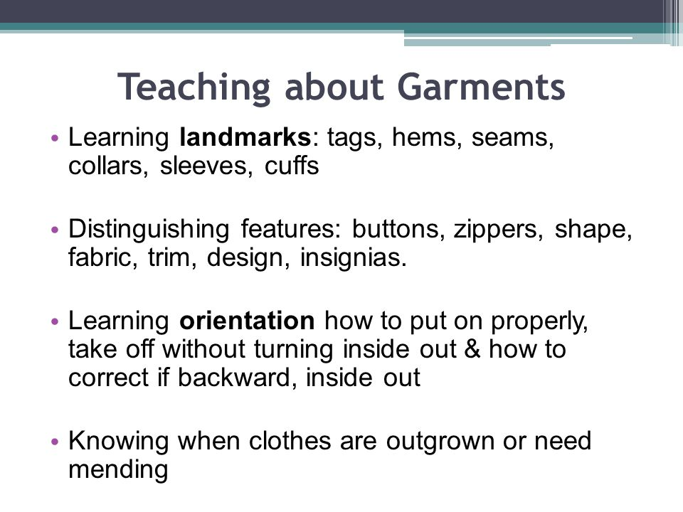 Teaching about Garments Learning landmarks: tags, hems, seams, collars, sleeves, cuffs Distinguishing features: buttons, zippers, shape, fabric, trim, design, insignias.