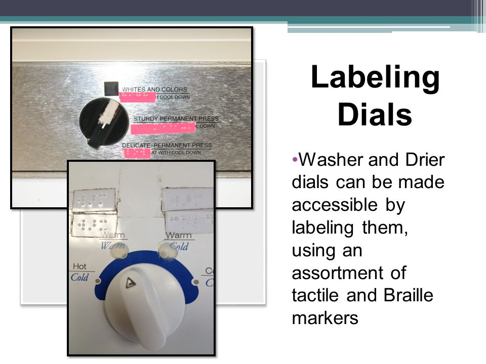 Labeling Dials Washer and Drier dials can be made accessible by labeling them, using an assortment of tactile and Braille markers