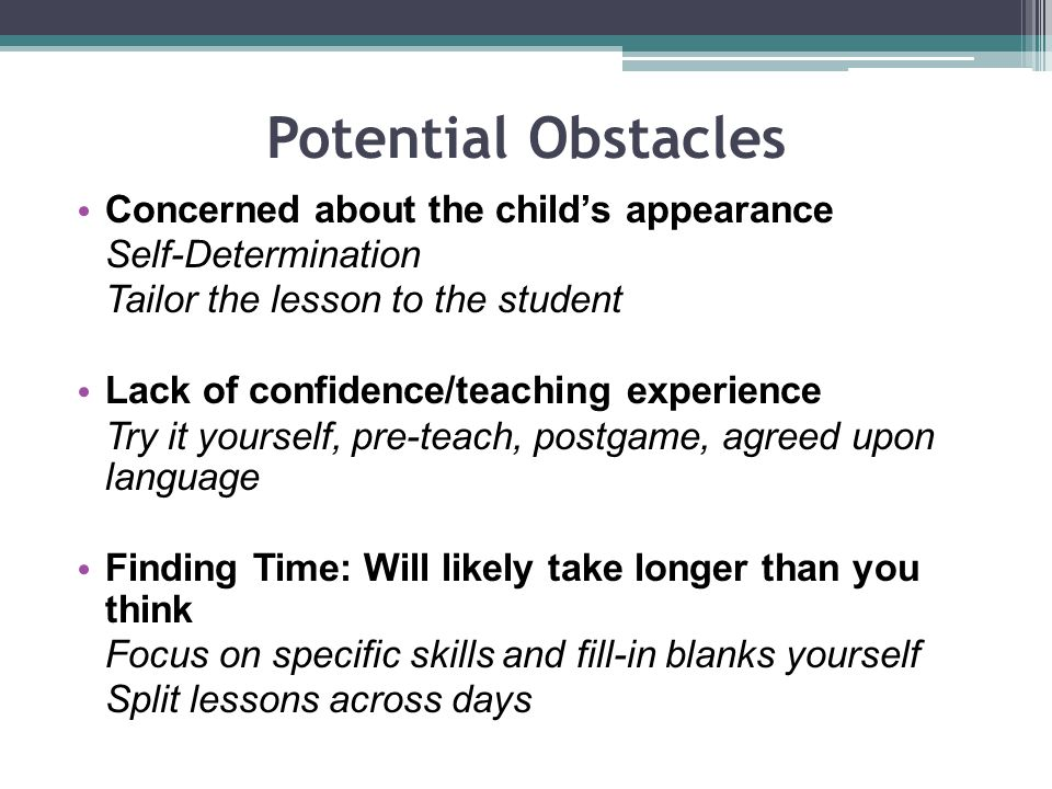 Potential Obstacles Concerned about the childs appearance Self-Determination Tailor the lesson to the student Lack of confidence/teaching experience Try it yourself, pre-teach, postgame, agreed upon language Finding Time: Will likely take longer than you think Focus on specific skills and fill-in blanks yourself Split lessons across days