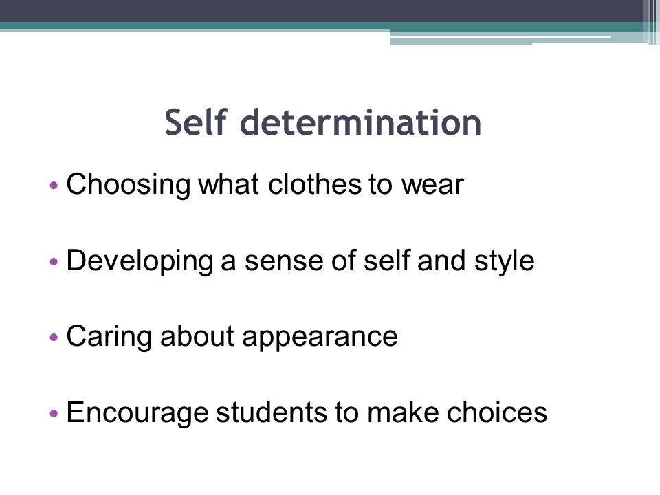 Self determination Choosing what clothes to wear Developing a sense of self and style Caring about appearance Encourage students to make choices