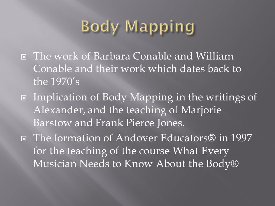 The work of Barbara Conable and William Conable and their work which dates back to the 1970s Implication of Body Mapping in the writings of Alexander, and the teaching of Marjorie Barstow and Frank Pierce Jones.