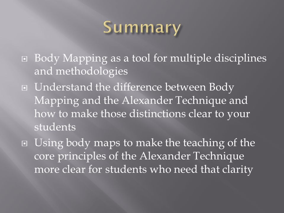 Body Mapping as a tool for multiple disciplines and methodologies Understand the difference between Body Mapping and the Alexander Technique and how to make those distinctions clear to your students Using body maps to make the teaching of the core principles of the Alexander Technique more clear for students who need that clarity