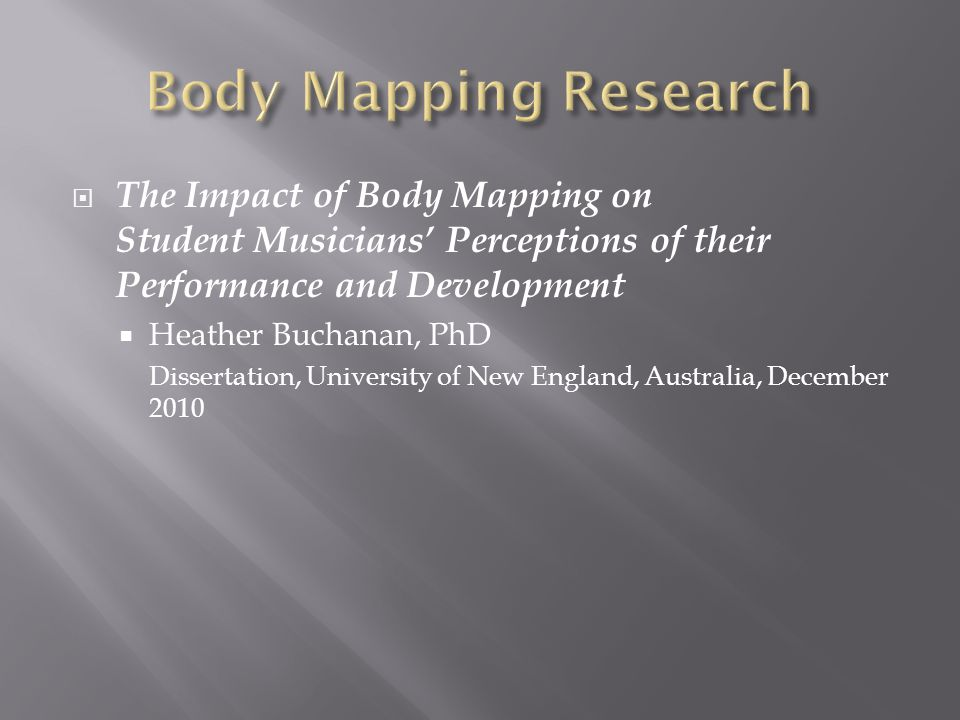 The Impact of Body Mapping on Student Musicians Perceptions of their Performance and Development Heather Buchanan, PhD Dissertation, University of New England, Australia, December 2010