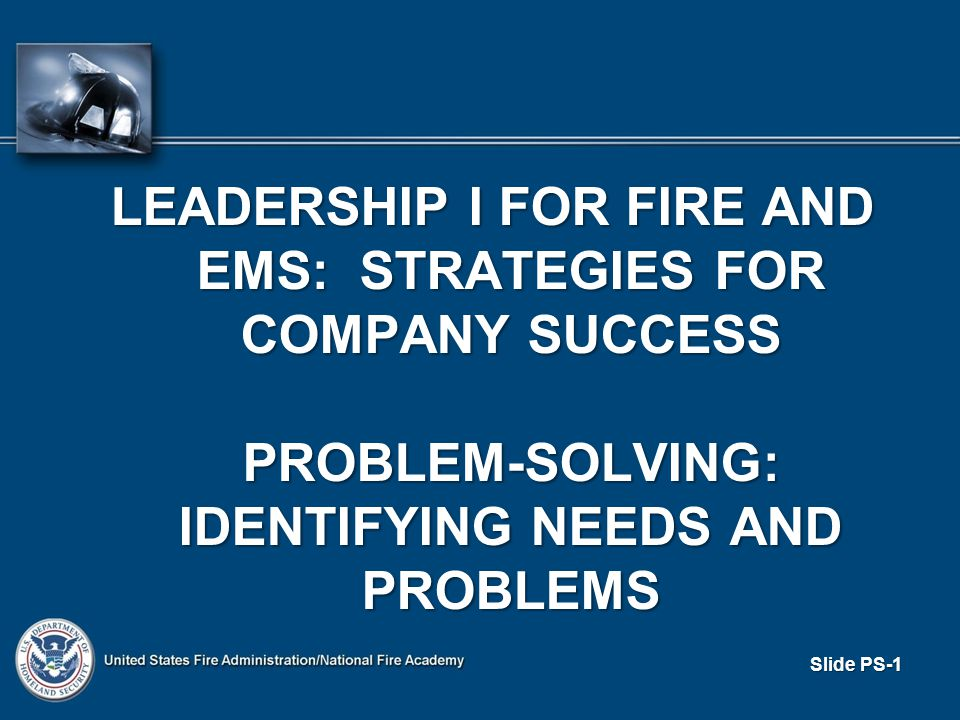 LEADERSHIP I FOR FIRE AND EMS: STRATEGIES FOR COMPANY SUCCESS PROBLEM-SOLVING: IDENTIFYING NEEDS AND PROBLEMS PROBLEM-SOLVING: IDENTIFYING NEEDS AND PROBLEMS Slide PS-1