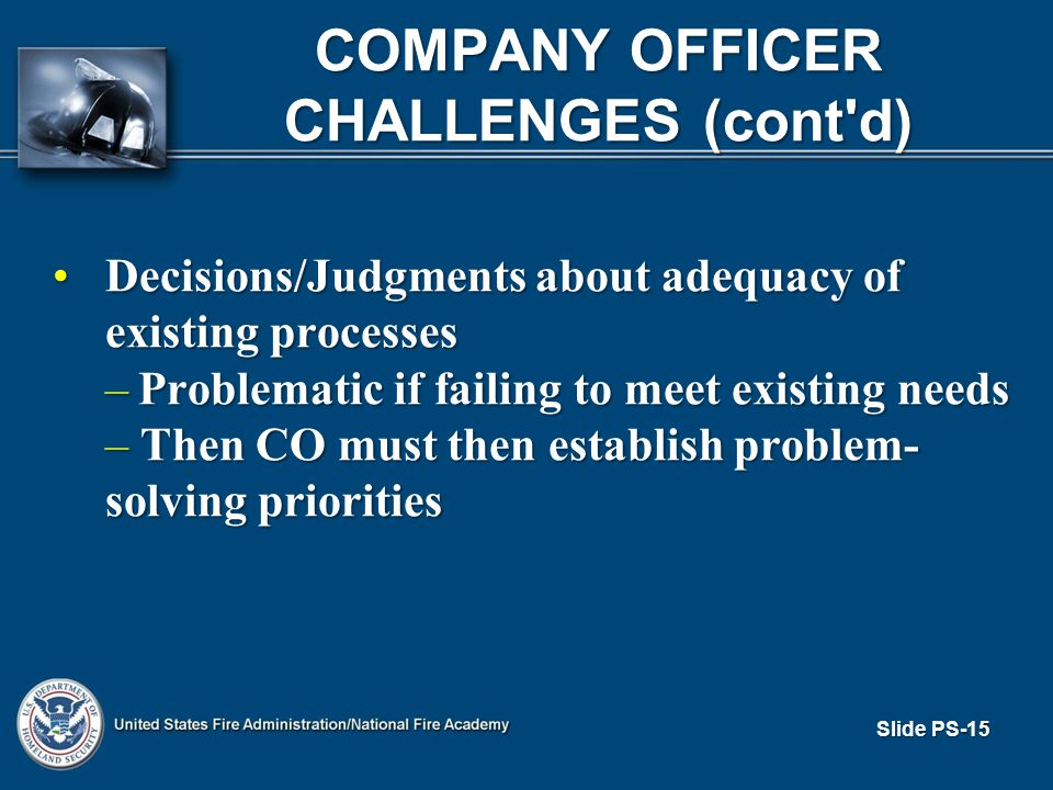 Slide PS-15 COMPANY OFFICER CHALLENGES (cont d) Decisions/Judgments about adequacy of existing processesDecisions/Judgments about adequacy of existing processes –Problematic if failing to meet existing needs – Then CO must then establish problem- solving priorities