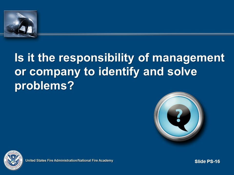 Slide PS-16 Is it the responsibility of management or company to identify and solve problems