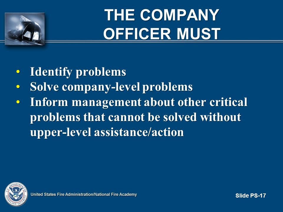 Slide PS-17 THE COMPANY OFFICER MUST Identify problemsIdentify problems Solve company-level problemsSolve company-level problems Inform management about other critical problems that cannot be solved without upper-level assistance/actionInform management about other critical problems that cannot be solved without upper-level assistance/action