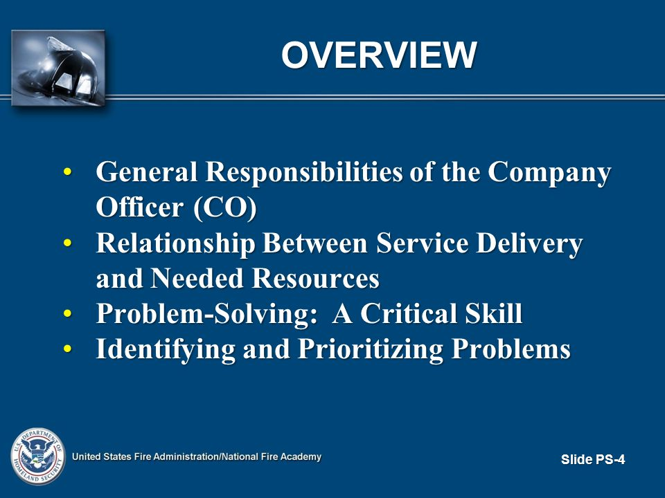 Slide PS-4 OVERVIEW General Responsibilities of the Company Officer (CO)General Responsibilities of the Company Officer (CO) Relationship Between Service Delivery and Needed ResourcesRelationship Between Service Delivery and Needed Resources Problem-Solving: A Critical SkillProblem-Solving: A Critical Skill Identifying and Prioritizing ProblemsIdentifying and Prioritizing Problems