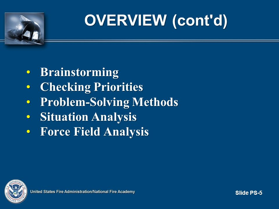 Slide PS-5 OVERVIEW (cont d) BrainstormingBrainstorming Checking PrioritiesChecking Priorities Problem-Solving MethodsProblem-Solving Methods Situation AnalysisSituation Analysis Force Field AnalysisForce Field Analysis