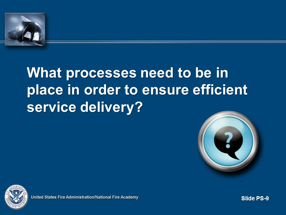 Slide PS-9 What processes need to be in place in order to ensure efficient service delivery