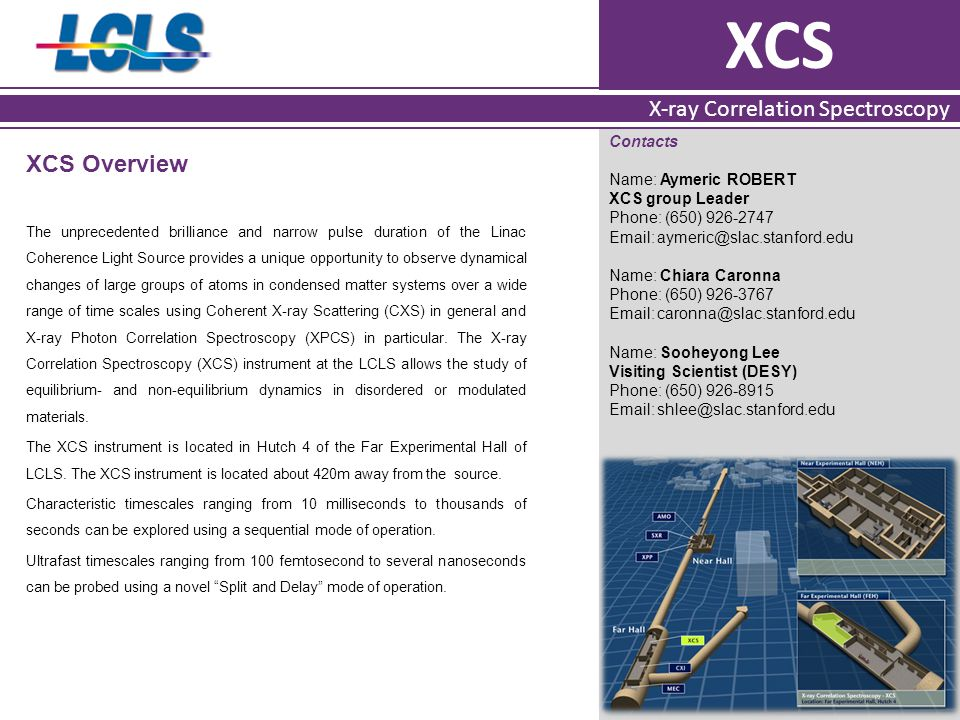 XCS X-ray Correlation Spectroscopy XCS Overview The unprecedented brilliance and narrow pulse duration of the Linac Coherence Light Source provides a unique opportunity to observe dynamical changes of large groups of atoms in condensed matter systems over a wide range of time scales using Coherent X-ray Scattering (CXS) in general and X-ray Photon Correlation Spectroscopy (XPCS) in particular.