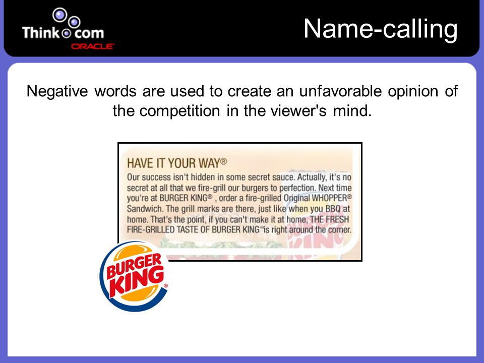 Name-calling Negative words are used to create an unfavorable opinion of the competition in the viewer s mind.