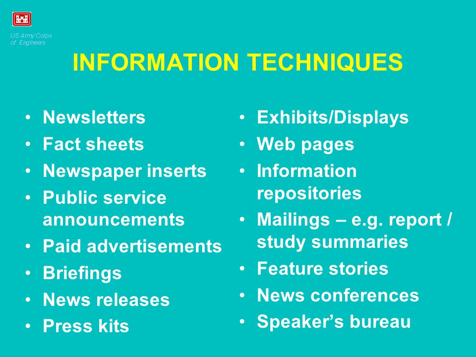 INFORMATION TECHNIQUES Newsletters Fact sheets Newspaper inserts Public service announcements Paid advertisements Briefings News releases Press kits Exhibits/Displays Web pages Information repositories Mailings – e.g.