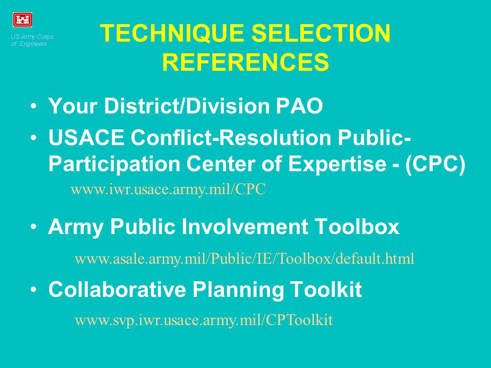 TECHNIQUE SELECTION REFERENCES Your District/Division PAO USACE Conflict-Resolution Public- Participation Center of Expertise - (CPC) Army Public Involvement Toolbox Collaborative Planning Toolkit www.svp.iwr.usace.army.mil/CPToolkit www.asale.army.mil/Public/IE/Toolbox/default.html www.iwr.usace.army.mil/CPC