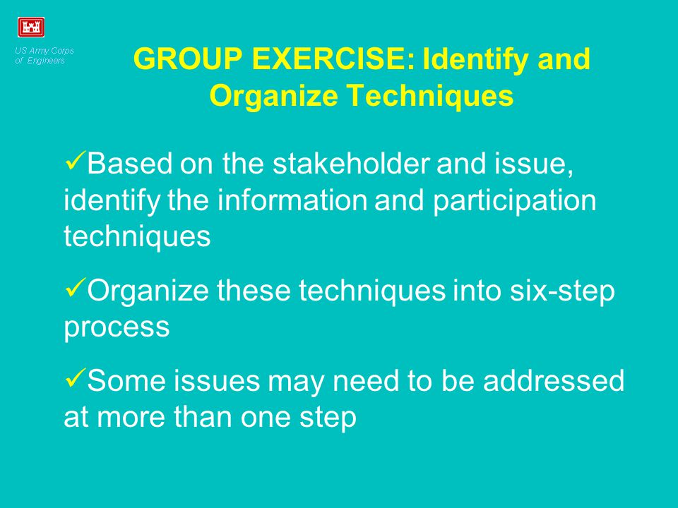 GROUP EXERCISE: Identify and Organize Techniques Based on the stakeholder and issue, identify the information and participation techniques Organize these techniques into six-step process Some issues may need to be addressed at more than one step