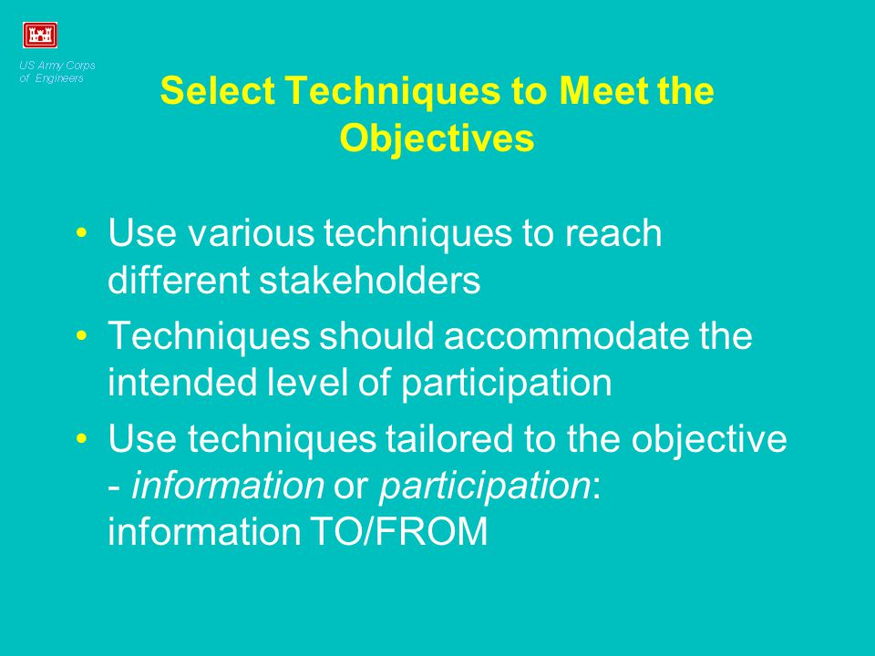 Select Techniques to Meet the Objectives Use various techniques to reach different stakeholders Techniques should accommodate the intended level of participation Use techniques tailored to the objective - information or participation: information TO/FROM