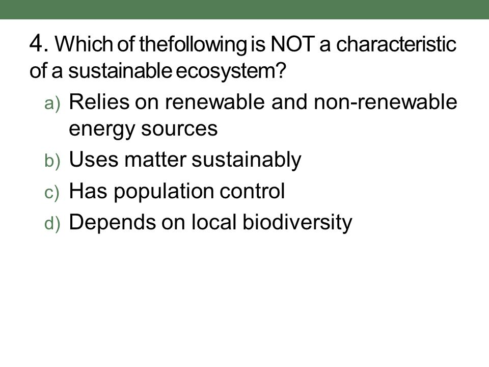 4. Which of thefollowing is NOT a characteristic of a sustainable ecosystem.