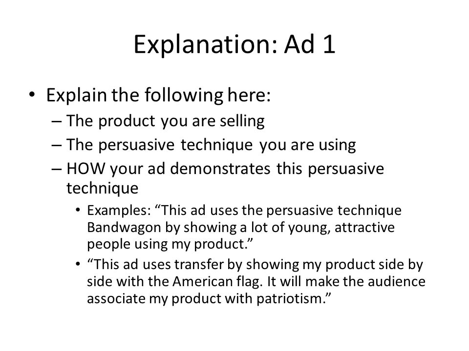Explanation: Ad 1 Explain the following here: – The product you are selling – The persuasive technique you are using – HOW your ad demonstrates this persuasive technique Examples: This ad uses the persuasive technique Bandwagon by showing a lot of young, attractive people using my product.
