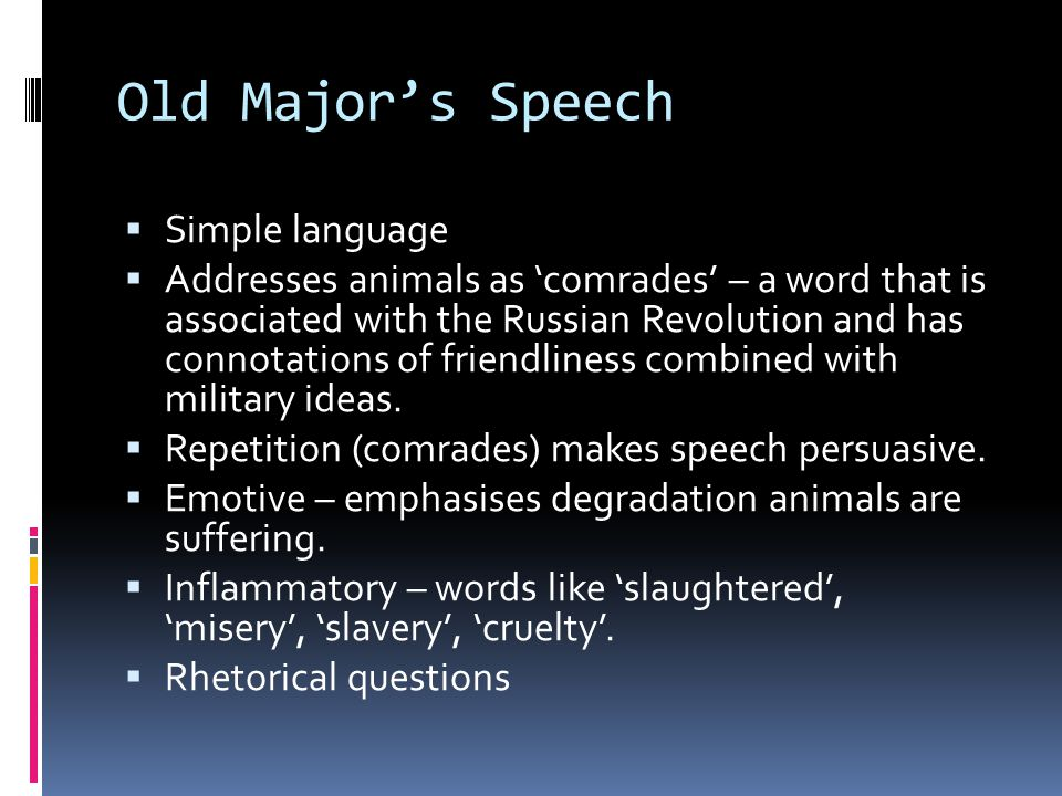 Old Majors Speech Simple language Addresses animals as comrades – a word that is associated with the Russian Revolution and has connotations of friendliness combined with military ideas.