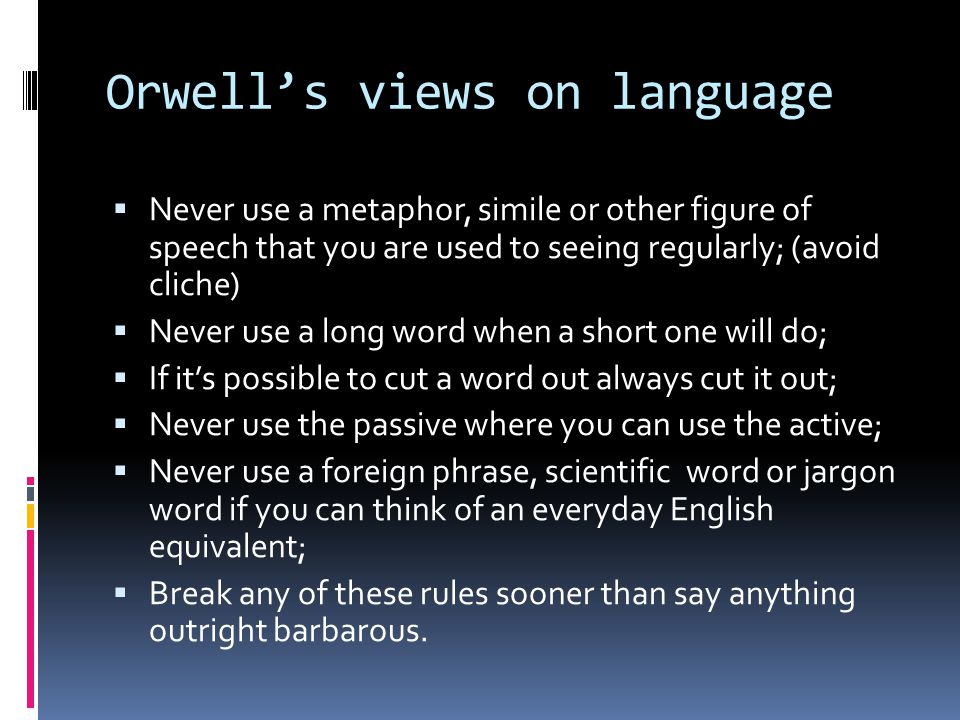 Orwells views on language Never use a metaphor, simile or other figure of speech that you are used to seeing regularly; (avoid cliche) Never use a long word when a short one will do; If its possible to cut a word out always cut it out; Never use the passive where you can use the active; Never use a foreign phrase, scientific word or jargon word if you can think of an everyday English equivalent; Break any of these rules sooner than say anything outright barbarous.