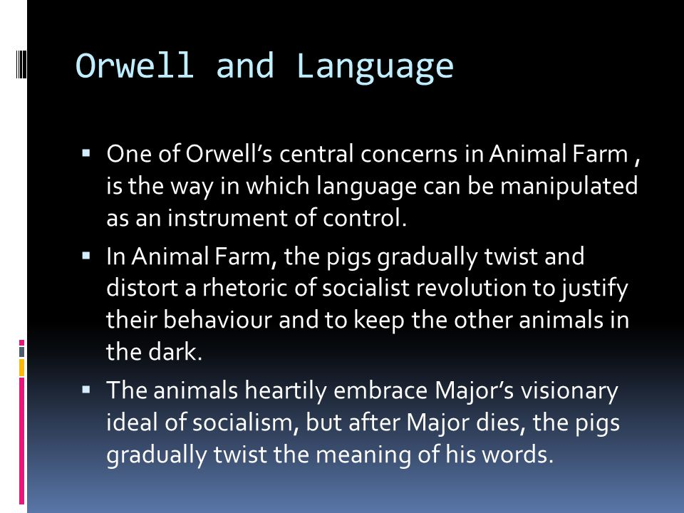 Orwell and Language One of Orwells central concerns in Animal Farm, is the way in which language can be manipulated as an instrument of control.
