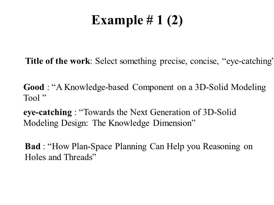 Example # 1 (2) Title of the work: Select something precise, concise, eye-catching Good : A Knowledge-based Component on a 3D-Solid Modeling Tool eye-catching : Towards the Next Generation of 3D-Solid Modeling Design: The Knowledge Dimension Bad : How Plan-Space Planning Can Help you Reasoning on Holes and Threads