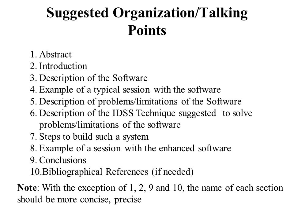 Suggested Organization/Talking Points 1.Abstract 2.Introduction 3.Description of the Software 4.Example of a typical session with the software 5.Description of problems/limitations of the Software 6.Description of the IDSS Technique suggested to solve problems/limitations of the software 7.Steps to build such a system 8.Example of a session with the enhanced software 9.Conclusions 10.Bibliographical References (if needed) Note: With the exception of 1, 2, 9 and 10, the name of each section should be more concise, precise