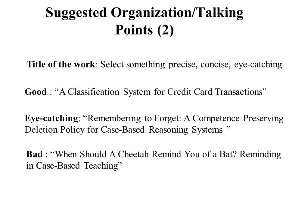 Suggested Organization/Talking Points (2) Title of the work: Select something precise, concise, eye-catching Good : A Classification System for Credit Card Transactions Eye-catching: Remembering to Forget: A Competence Preserving Deletion Policy for Case-Based Reasoning Systems Bad : When Should A Cheetah Remind You of a Bat.