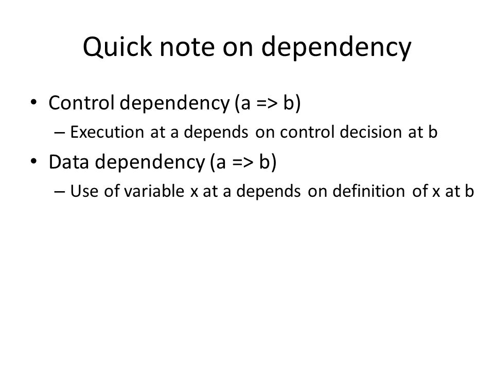 Quick note on dependency Control dependency (a => b) – Execution at a depends on control decision at b Data dependency (a => b) – Use of variable x at a depends on definition of x at b