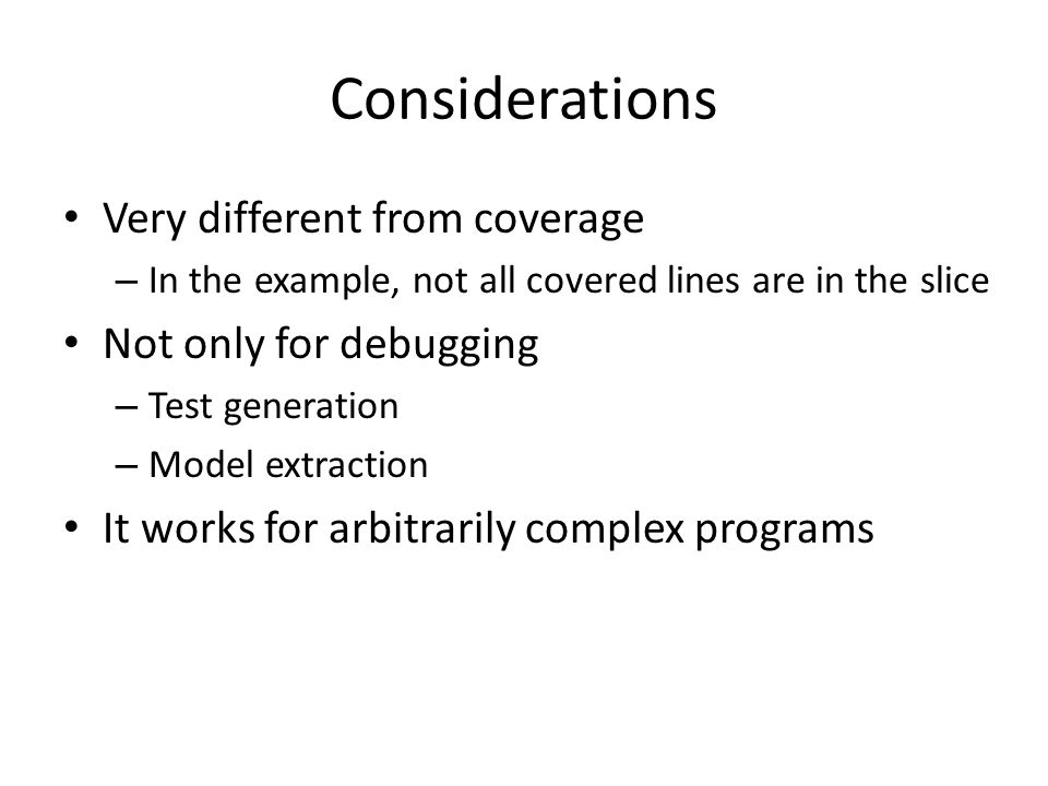Considerations Very different from coverage – In the example, not all covered lines are in the slice Not only for debugging – Test generation – Model extraction It works for arbitrarily complex programs