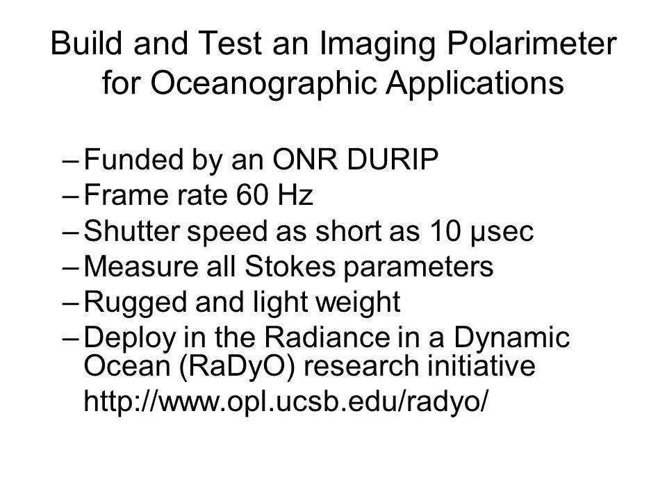 Build and Test an Imaging Polarimeter for Oceanographic Applications –Funded by an ONR DURIP –Frame rate 60 Hz –Shutter speed as short as 10 μsec –Measure all Stokes parameters –Rugged and light weight –Deploy in the Radiance in a Dynamic Ocean (RaDyO) research initiative http://www.opl.ucsb.edu/radyo/