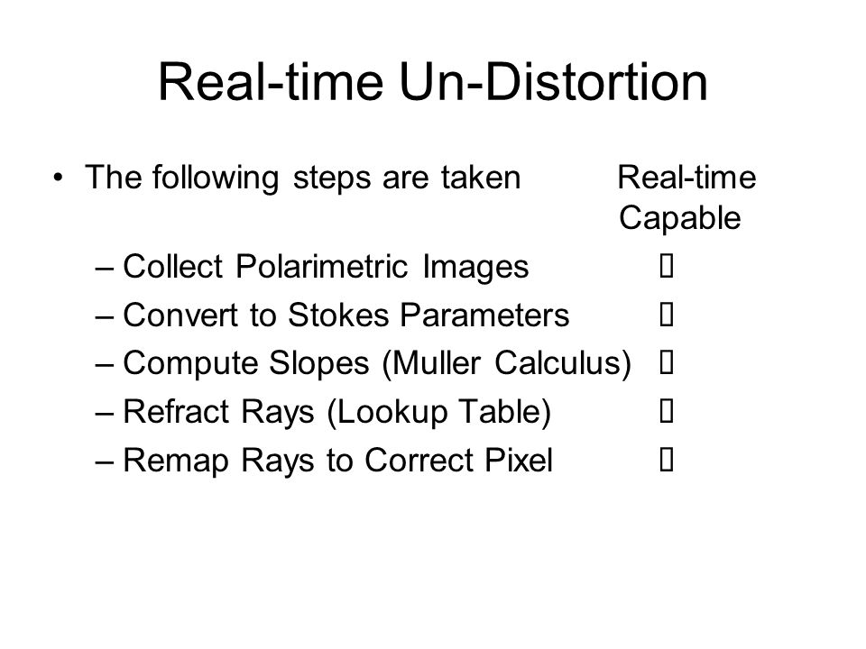 Real-time Un-Distortion The following steps are taken Real-time Capable –Collect Polarimetric Images –Convert to Stokes Parameters –Compute Slopes (Muller Calculus) –Refract Rays (Lookup Table) –Remap Rays to Correct Pixel