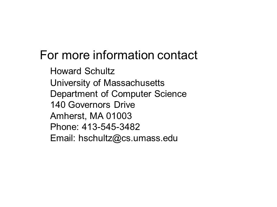 For more information contact Howard Schultz University of Massachusetts Department of Computer Science 140 Governors Drive Amherst, MA 01003 Phone: 413-545-3482 Email: hschultz@cs.umass.edu