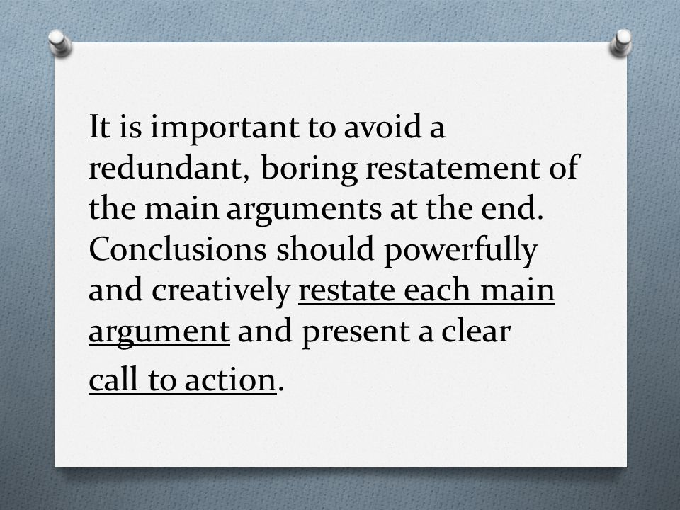 It is important to avoid a redundant, boring restatement of the main arguments at the end.
