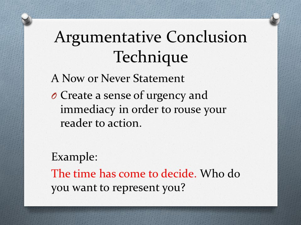 Argumentative Conclusion Technique A Now or Never Statement O Create a sense of urgency and immediacy in order to rouse your reader to action.