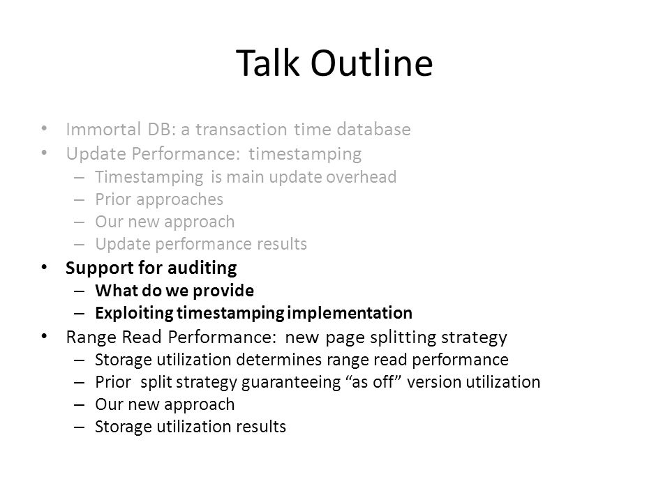 Talk Outline Immortal DB: a transaction time database Update Performance: timestamping – Timestamping is main update overhead – Prior approaches – Our new approach – Update performance results Support for auditing – What do we provide – Exploiting timestamping implementation Range Read Performance: new page splitting strategy – Storage utilization determines range read performance – Prior split strategy guaranteeing as off version utilization – Our new approach – Storage utilization results