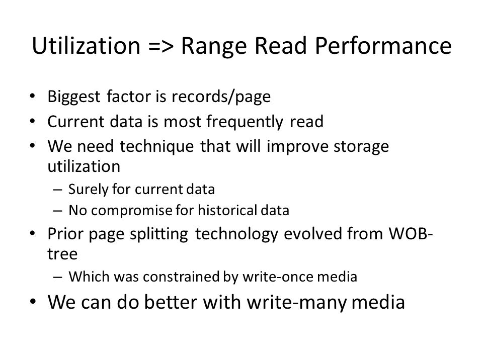 Utilization => Range Read Performance Biggest factor is records/page Current data is most frequently read We need technique that will improve storage utilization – Surely for current data – No compromise for historical data Prior page splitting technology evolved from WOB- tree – Which was constrained by write-once media We can do better with write-many media