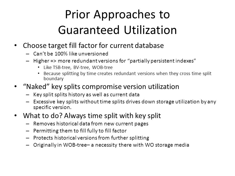 Prior Approaches to Guaranteed Utilization Choose target fill factor for current database – Cant be 100% like unversioned – Higher => more redundant versions for partially persistent indexes Like TSB-tree, BV-tree, WOB-tree Because splitting by time creates redundant versions when they cross time split boundary Naked key splits compromise version utilization – Key split splits history as well as current data – Excessive key splits without time splits drives down storage utilization by any specific version.