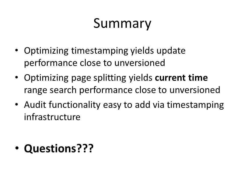 Summary Optimizing timestamping yields update performance close to unversioned Optimizing page splitting yields current time range search performance close to unversioned Audit functionality easy to add via timestamping infrastructure Questions