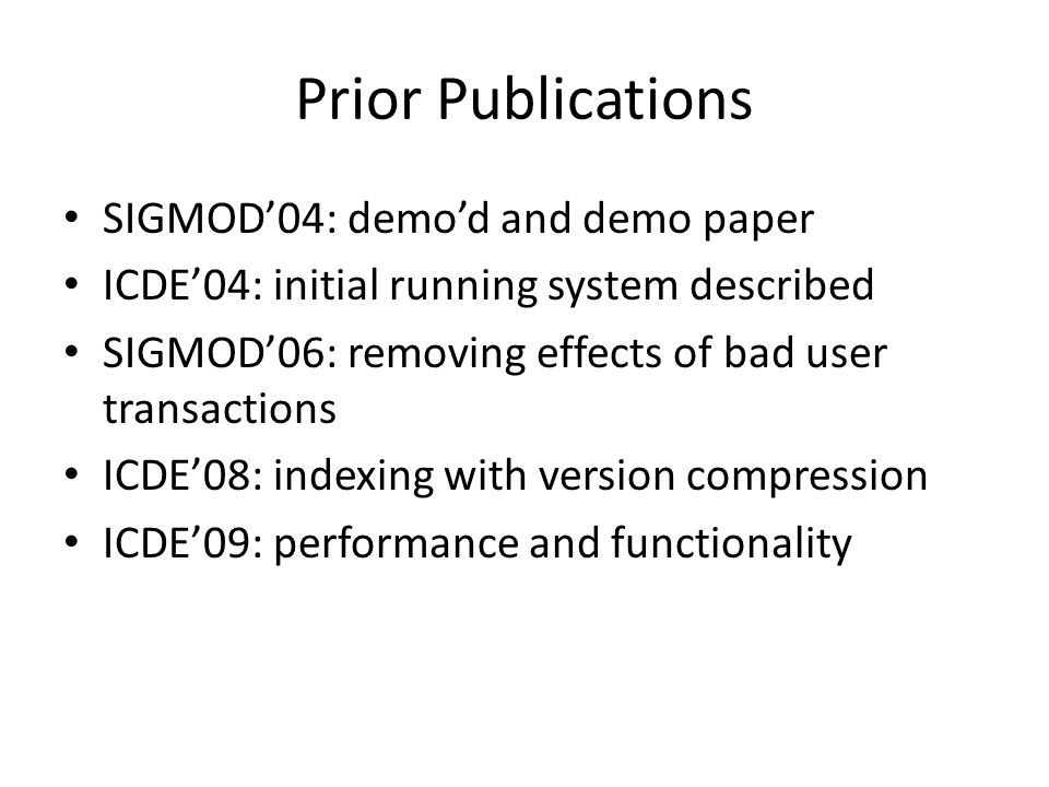 Prior Publications SIGMOD04: demod and demo paper ICDE04: initial running system described SIGMOD06: removing effects of bad user transactions ICDE08: indexing with version compression ICDE09: performance and functionality