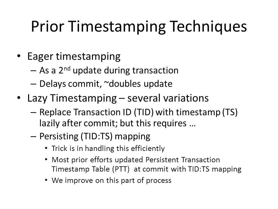 Prior Timestamping Techniques Eager timestamping – As a 2 nd update during transaction – Delays commit, ~doubles update Lazy Timestamping – several variations – Replace Transaction ID (TID) with timestamp (TS) lazily after commit; but this requires … – Persisting (TID:TS) mapping Trick is in handling this efficiently Most prior efforts updated Persistent Transaction Timestamp Table (PTT) at commit with TID:TS mapping We improve on this part of process