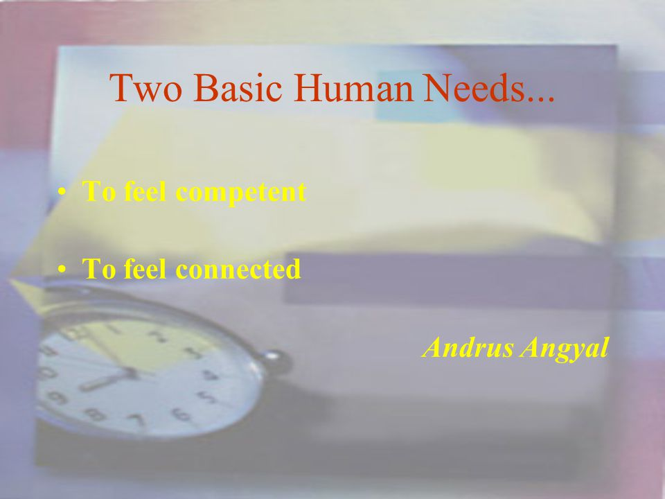 Two Basic Human Needs... To feel competent To feel connected Andrus Angyal