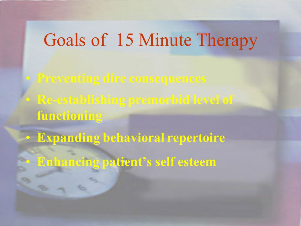 Goals of 15 Minute Therapy Preventing dire consequences Re-establishing premorbid level of functioning Expanding behavioral repertoire Enhancing patients self esteem