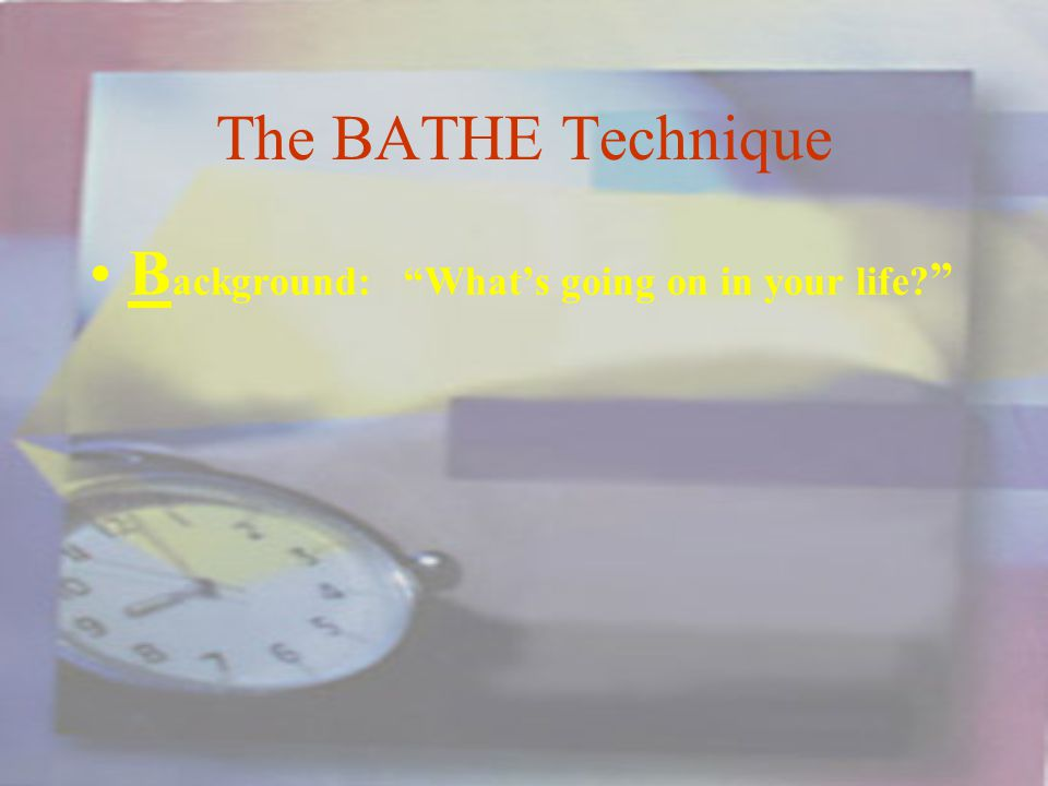 The BATHE Technique B ackground:Whats going on in your life