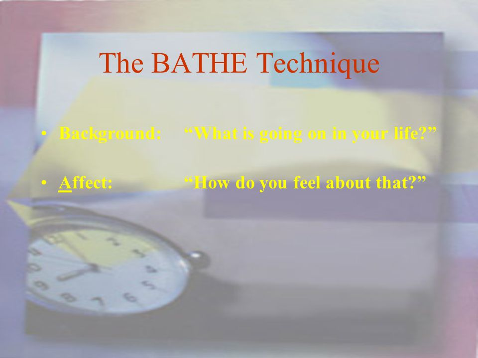 The BATHE Technique Background:What is going on in your life Affect:How do you feel about that
