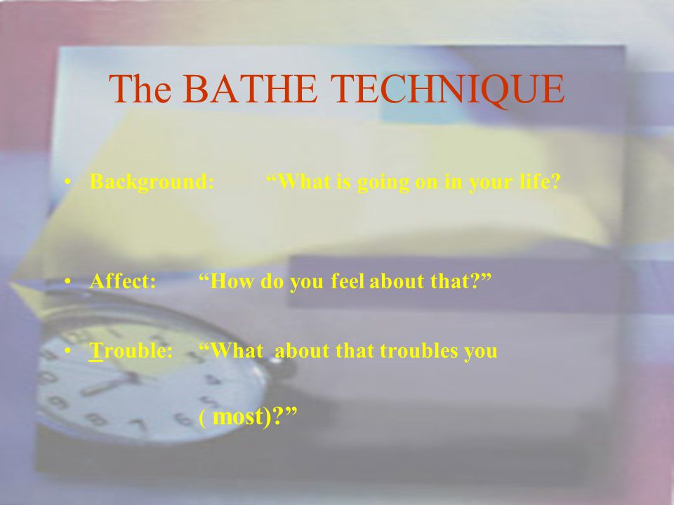 The BATHE TECHNIQUE Background:What is going on in your life.