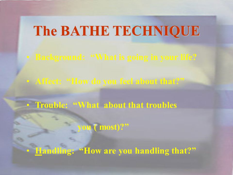 The BATHE TECHNIQUE Background: What is going in your life.