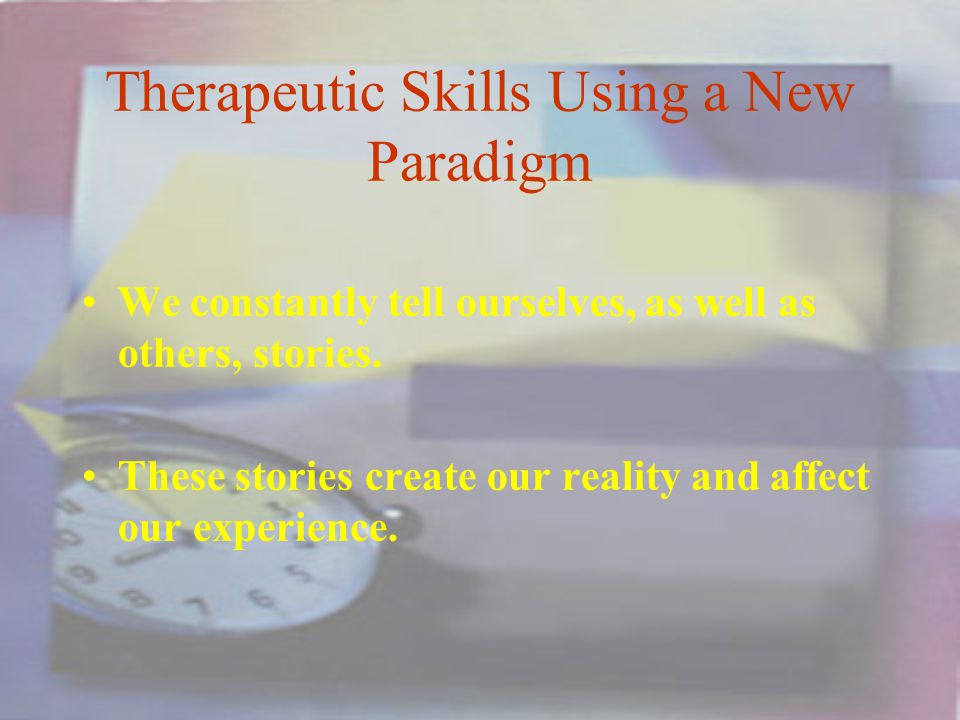 Therapeutic Skills Using a New Paradigm We constantly tell ourselves, as well as others, stories.